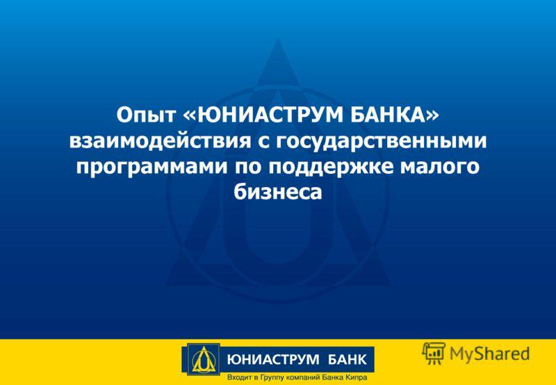 Опыт «ЮНИАСТРУМ БАНКА» взаимодействия с государственными программами по поддержке малого бизнеса