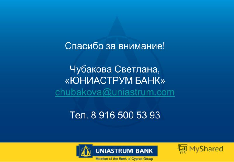 Спасибо за внимание! Чубакова Светлана, «ЮНИАСТРУМ БАНК» chubakova@uniastrum.com Тел. 8 916 500 53 93