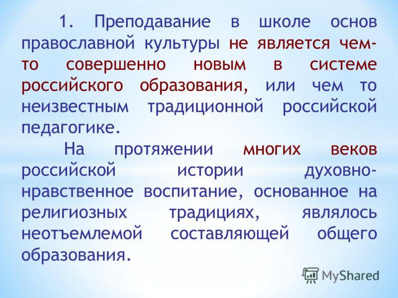 1. Преподавание в школе основ православной культуры не является чем- то совершенно новым в системе российского образования, или чем то неизвестным традиционной российской педагогике. На протяжении многих веков российской истории духовно- нравственное
