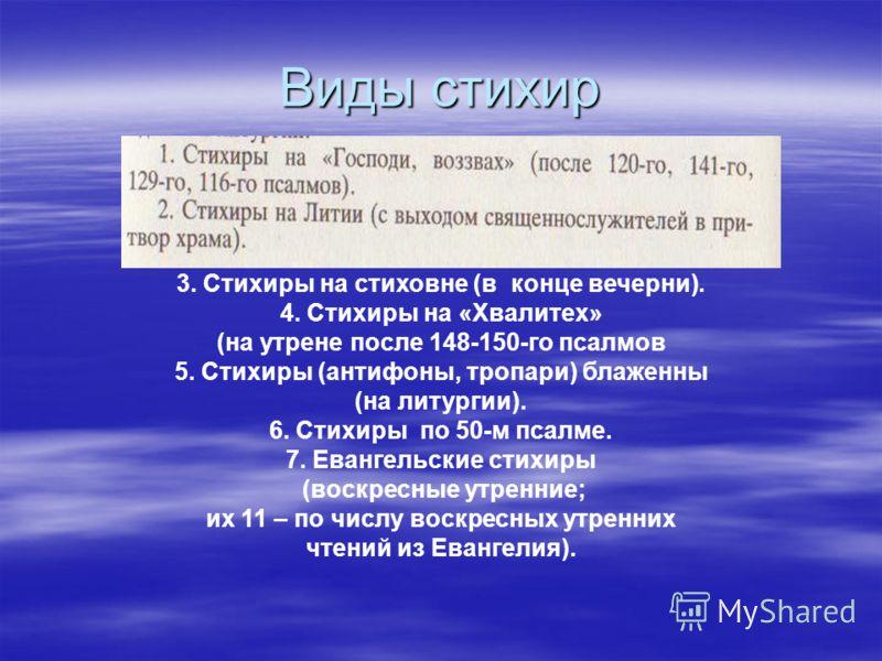 Виды стихир 3. Стихиры на стиховне (в конце вечерни). 4. Стихиры на «Хвалитех» (на утрене после 148-150-го псалмов 5. Стихиры (антифоны, тропари) блаженны (на литургии). 6. Стихиры по 50-м псалме. 7. Евангельские стихиры (воскресные утренние; их 11 –