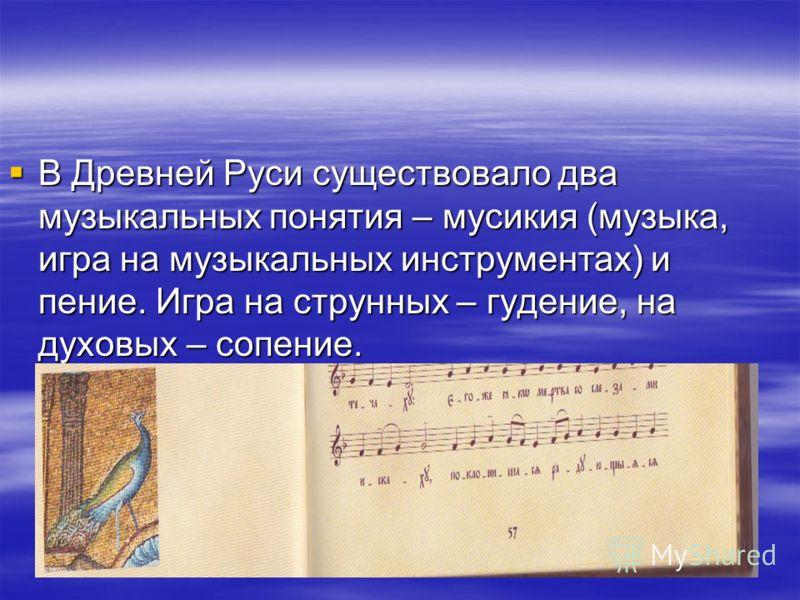 В Древней Руси существовало два музыкальных понятия – мусикия (музыка, игра на музыкальных инструментах) и пение. Игра на струнных – гудение, на духовых – сопение. В Древней Руси существовало два музыкальных понятия – мусикия (музыка, игра на музыкал