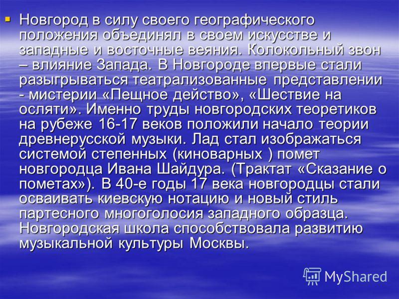 Новгород в силу своего географического положения объединял в своем искусстве и западные и восточные веяния. Колокольный звон – влияние Запада. В Новгороде впервые стали разыгрываться театрализованные представлении - мистерии «Пещное действо», «Шестви