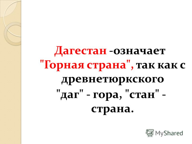 Дагестан -означает Горная страна, так как с древнетюркского даг - гора, стан - страна.