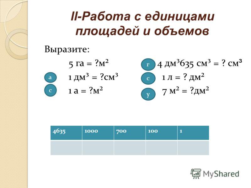 ll-Работа с единицами площадей и объемов Выразите: 5 га = ?м² 1 дм³ = ?см³ 1 а = ?м² 4 дм³635 см³ = ? см ³ 1 л = ? дм² 7 м² = ?дм² а с г с у 463510007001001