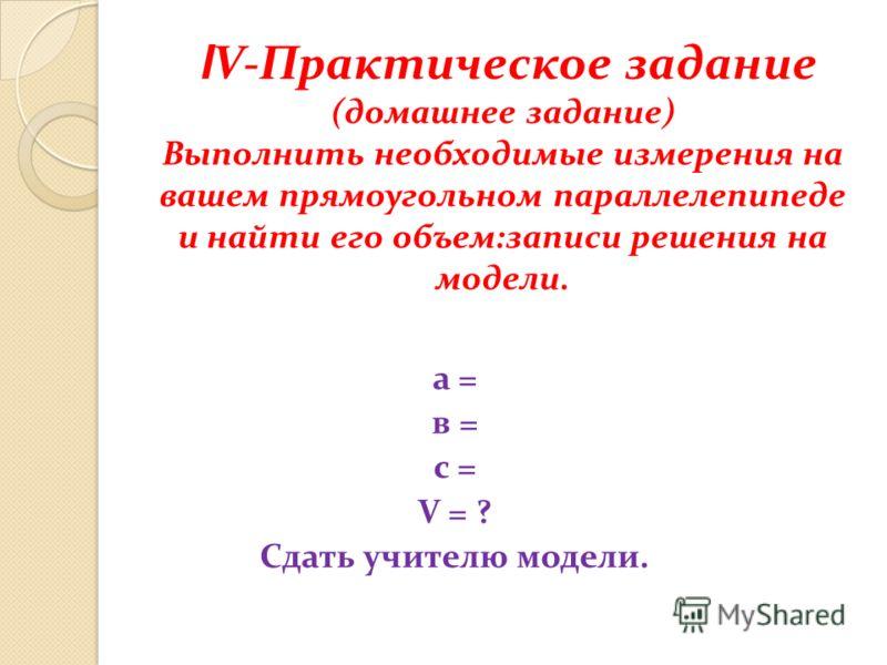 l V-Практическое задание (домашнее задание) Выполнить необходимые измерения на вашем прямоугольном параллелепипеде и найти его объем:записи решения на модели. а = в = с = V = ? Сдать учителю модели.