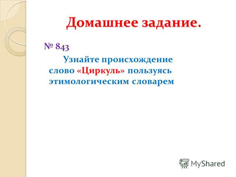 Домашнее задание. 843 Узнайте происхождение слово «Циркуль» пользуясь этимологическим словарем