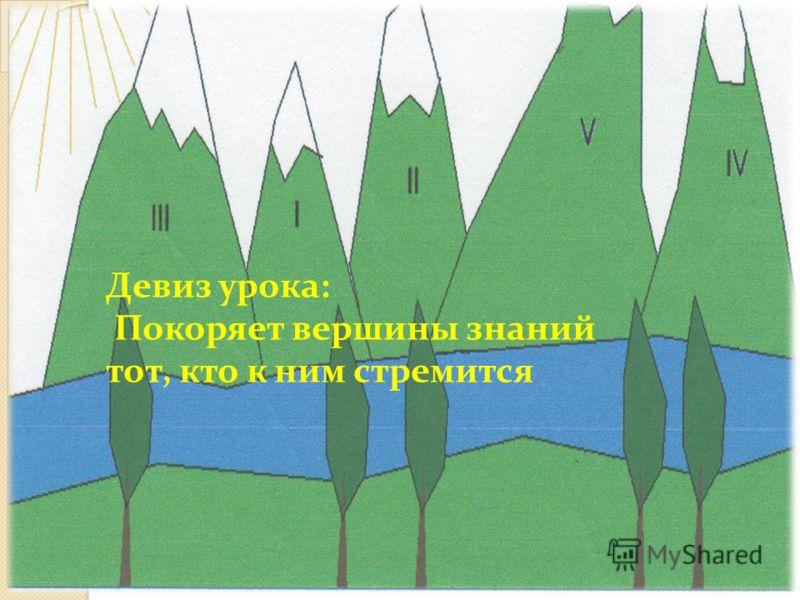 Девиз урока: Покоряет вершины знаний тот, кто к ним стремится