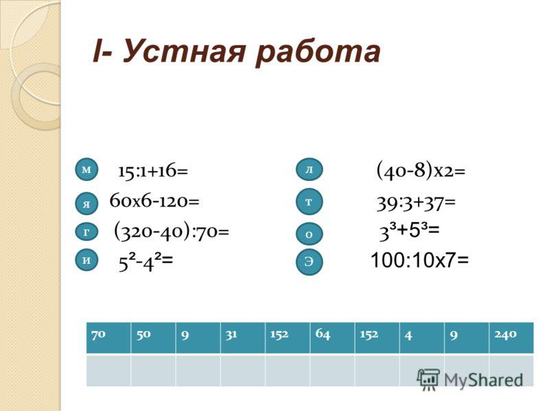 l- Устная работа 70509311526415249240 15:1+16= (40-8)х2= 1 60 х 6-120= 39:3+37= (320-40):70= 3 ³+5³= 5 ² -4 ²= 100:10х7= м я г и л т о Э