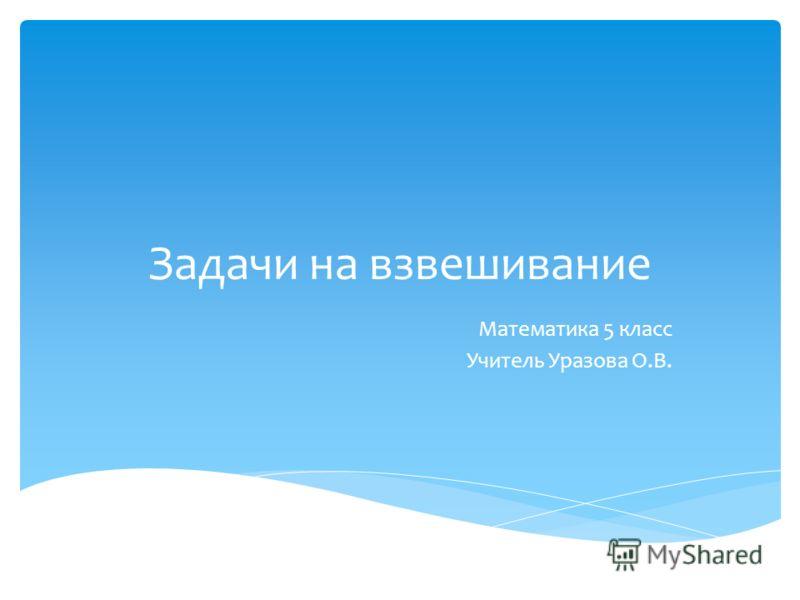Задачи на взвешивание Математика 5 класс Учитель Уразова О.В.
