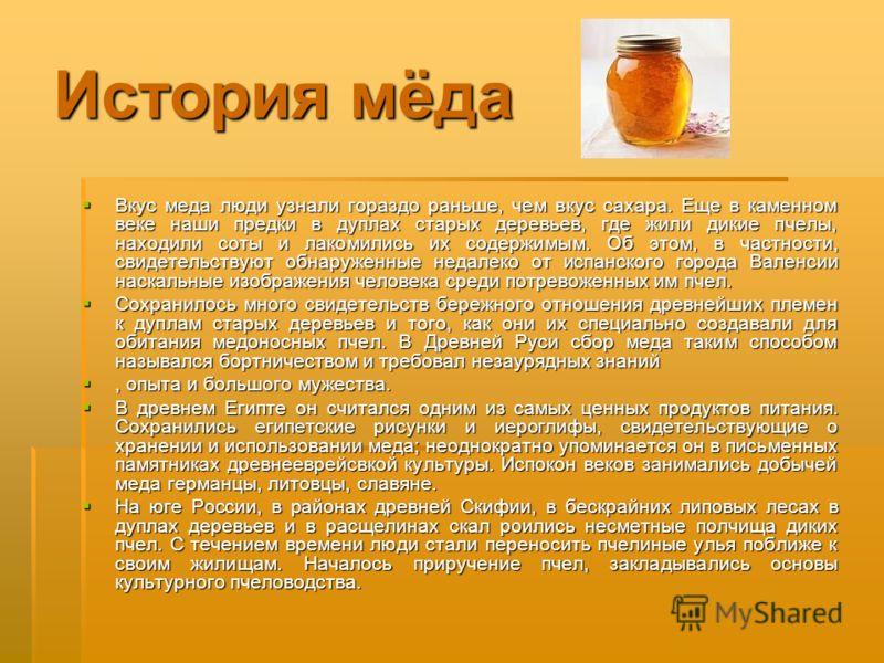История мёда Вкус меда люди узнали гораздо раньше, чем вкус сахара. Еще в каменном веке наши предки в дуплах старых деревьев, где жили дикие пчелы, находили соты и лакомились их содержимым. Об этом, в частности, свидетельствуют обнаруженные недалеко
