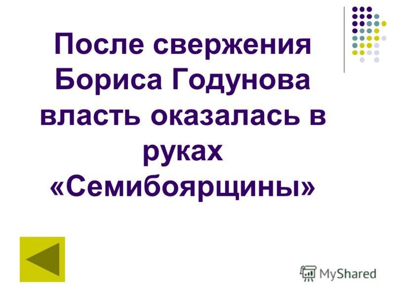 После свержения Бориса Годунова власть оказалась в руках «Семибоярщины»