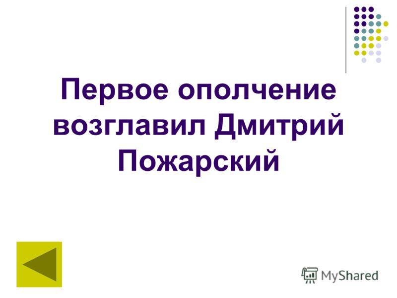 Первое ополчение возглавил Дмитрий Пожарский