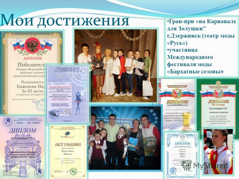 Мои достижения Гран-при «на Карнавале для Золушки г.Дзержинск (театр моды «Русь») участница Международного фестиваля моды «Бархатные сезоны »