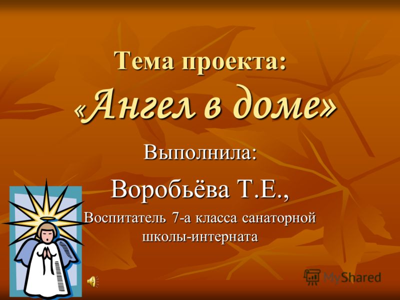Тема проекта: « Ангел в доме» Выполнила: Воробьёва Т.Е., Воспитатель 7-а класса санаторной школы-интерната
