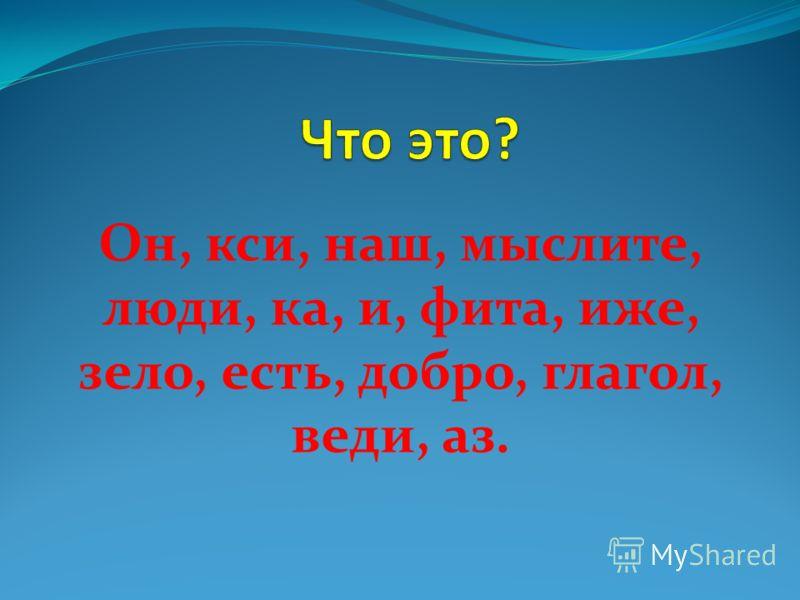 Он, кси, наш, мыслите, люди, ка, и, фита, иже, зело, есть, добро, глагол, веди, аз.