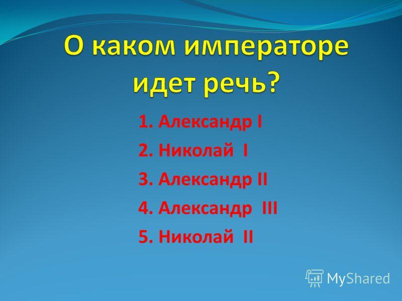 1. Александр I 2. Николай I 3. Александр II 4. Александр III 5. Николай II