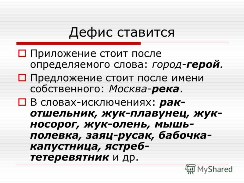 Дефис ставится Приложение стоит после определяемого слова: город-герой. Предложение стоит после имени собственного: Москва-река. В словах-исключениях: рак- отшельник, жук-плавунец, жук- носорог, жук-олень, мышь- полевка, заяц-русак, бабочка- капустни