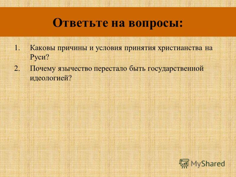 Ответьте на вопросы: 1.Каковы причины и условия принятия христианства на Руси? 2.Почему язычество перестало быть государственной идеологией?
