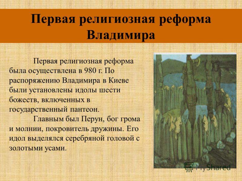 Первая религиозная реформа Владимира Первая религиозная реформа была осуществлена в 980 г. По распоряжению Владимира в Киеве были установлены идолы шести божеств, включенных в государственный пантеон. Главным был Перун, бог грома и молнии, покровител
