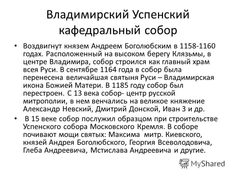 Владимирский Успенский кафедральный собор Воздвигнут князем Андреем Боголюбским в 1158-1160 годах. Расположенный на высоком берегу Клязьмы, в центре Владимира, собор строился как главный храм всея Руси. В сентябре 1164 года в собор была перенесена ве
