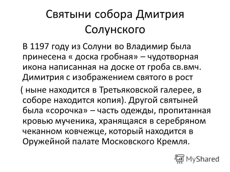 Святыни собора Дмитрия Солунского В 1197 году из Солуни во Владимир была принесена « доска гробная» – чудотворная икона написанная на доске от гроба св.вмч. Димитрия с изображением святого в рост ( ныне находится в Третьяковской галерее, в соборе нах