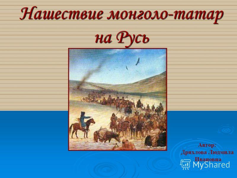 Нашествие монголо-татар на Русь Автор: Дряхлова Людмила Ивановна