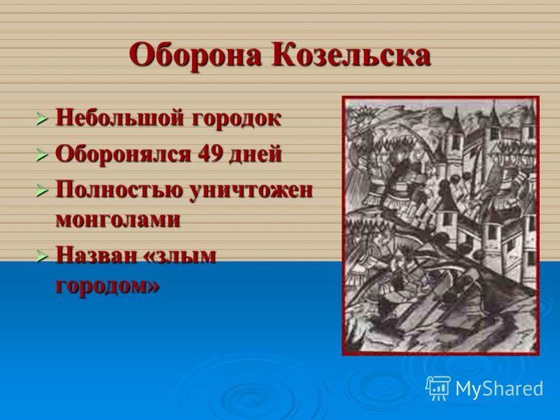 Оборона Козельска Небольшой городок Небольшой городок Оборонялся 49 дней Оборонялся 49 дней Полностью уничтожен монголами Полностью уничтожен монголами Назван «злым городом» Назван «злым городом»