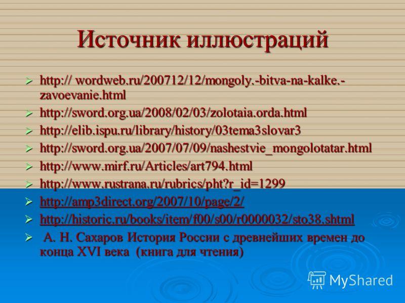 Источник иллюстраций http:// wordweb.ru/200712/12/mongoly.-bitva-na-kalke.- zavoevanie.html http:// wordweb.ru/200712/12/mongoly.-bitva-na-kalke.- zavoevanie.html http://sword.org.ua/2008/02/03/zolotaia.orda.html http://sword.org.ua/2008/02/03/zolota