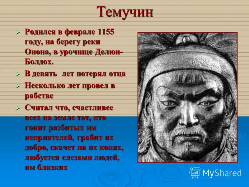 Темучин Родился в феврале 1155 году, на берегу реки Онона, в урочище Делюн- Болдох. В девять лет потерял отца Несколько лет провел в рабстве Считал что, счастливее всех на земле тот, кто гонит разбитых им неприятелей, грабит их добро, скачет на их ко