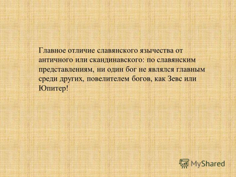 Главное отличие славянского язычества от античного или скандинавского: по славянским представлениям, ни один бог не являлся главным среди других, повелителем богов, как Зевс или Юпитер!