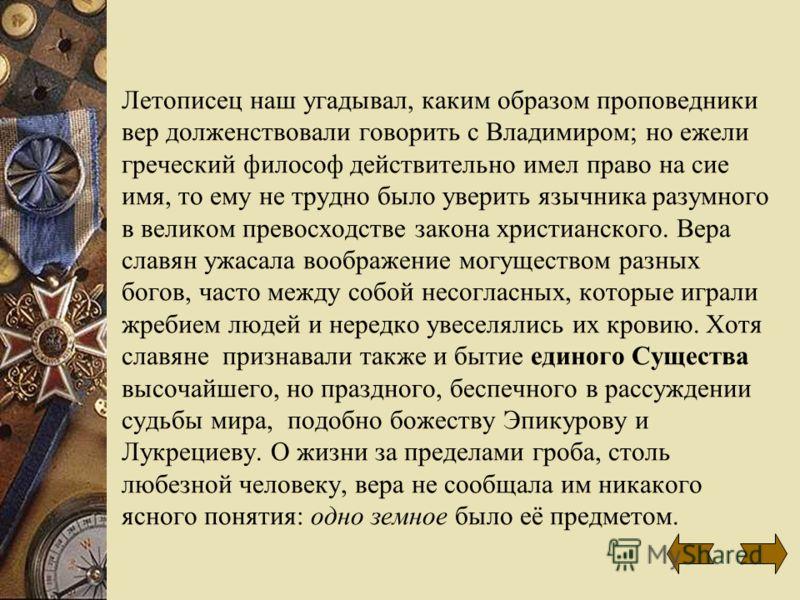 Летописец наш угадывал, каким образом проповедники вер долженствовали говорить с Владимиром; но ежели греческий философ действительно имел право на сие имя, то ему не трудно было уверить язычника разумного в великом превосходстве закона христианского