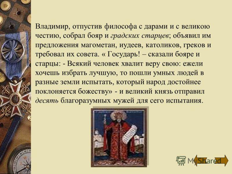 Владимир, отпустив философа с дарами и с великою честию, собрал бояр и градских старцев; объявил им предложения магометан, иудеев, католиков, греков и требовал их совета. « Государь! – сказали бояре и старцы: - Всякий человек хвалит веру свою: ежели