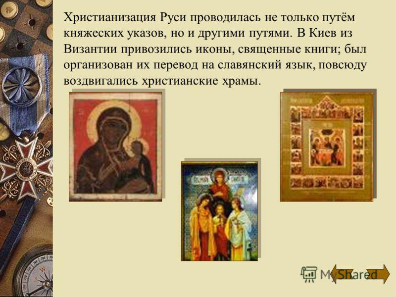 Христианизация Руси проводилась не только путём княжеских указов, но и другими путями. В Киев из Византии привозились иконы, священные книги; был организован их перевод на славянский язык, повсюду воздвигались христианские храмы.