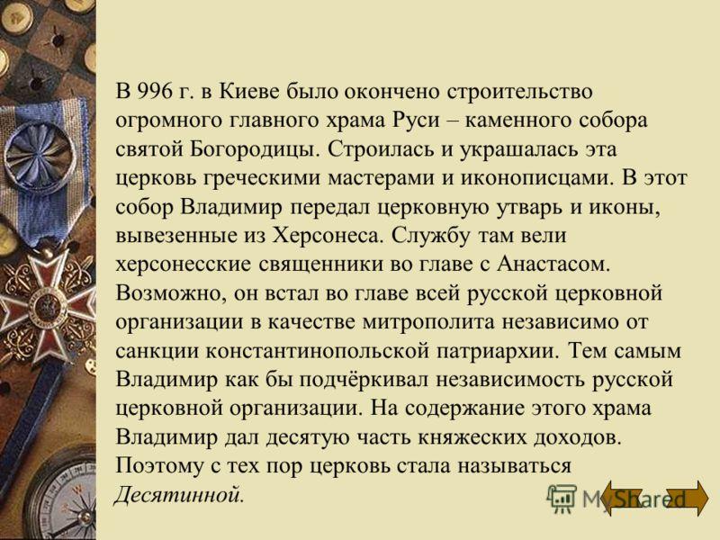 В 996 г. в Киеве было окончено строительство огромного главного храма Руси – каменного собора святой Богородицы. Строилась и украшалась эта церковь греческими мастерами и иконописцами. В этот собор Владимир передал церковную утварь и иконы, вывезенны