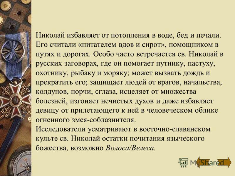 Николай избавляет от потопления в воде, бед и печали. Его считали «питателем вдов и сирот», помощником в путях и дорогах. Особо часто встречается св. Николай в русских заговорах, где он помогает путнику, пастуху, охотнику, рыбаку и моряку; может вызв