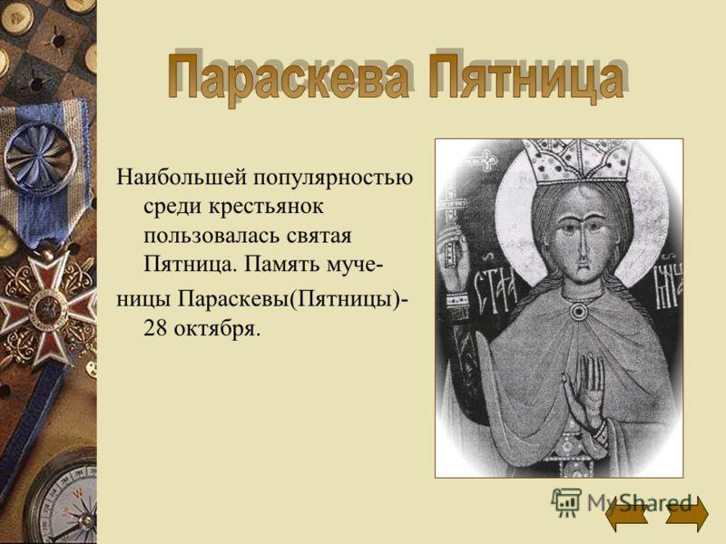 Наибольшей популярностью среди крестьянок пользовалась святая Пятница. Память муче- ницы Параскевы(Пятницы)- 28 октября.