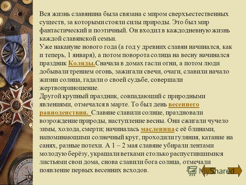 Вся жизнь славянина была связана с миром сверхъестественных существ, за которыми стояли силы природы. Это был мир фантастический и поэтичный. Он входил в каждодневную жизнь каждой славянской семьи. Уже накануне нового года (а год у древних славян нач