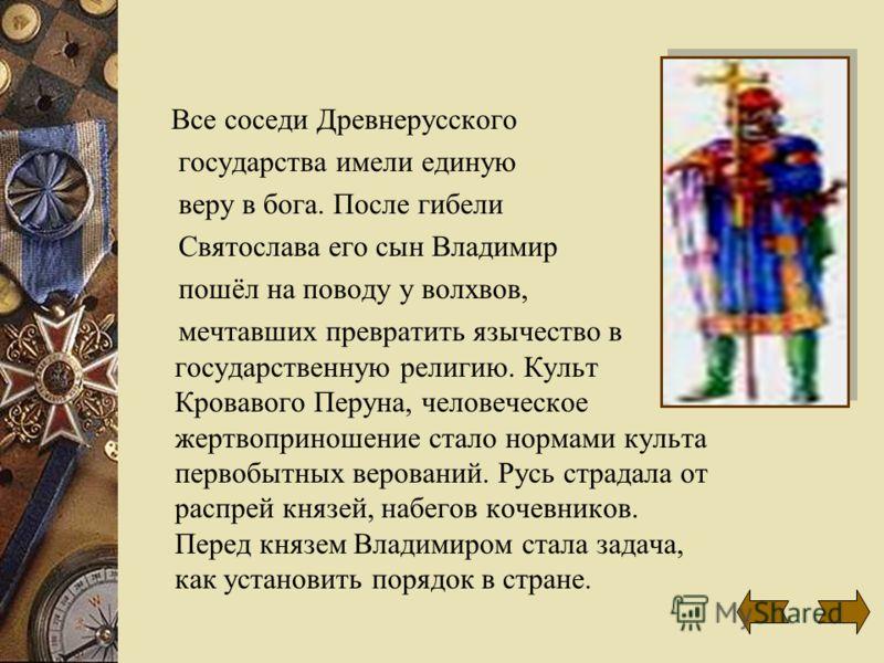 Все соседи Древнерусского государства имели единую веру в бога. После гибели Святослава его сын Владимир пошёл на поводу у волхвов, мечтавших превратить язычество в государственную религию. Культ Кровавого Перуна, человеческое жертвоприношение стало