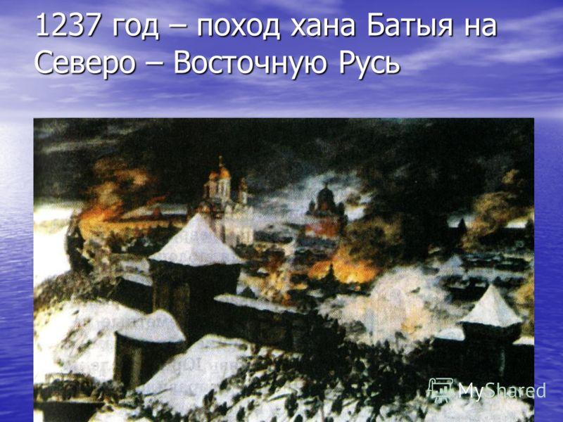 1237 год – поход хана Батыя на Северо – Восточную Русь