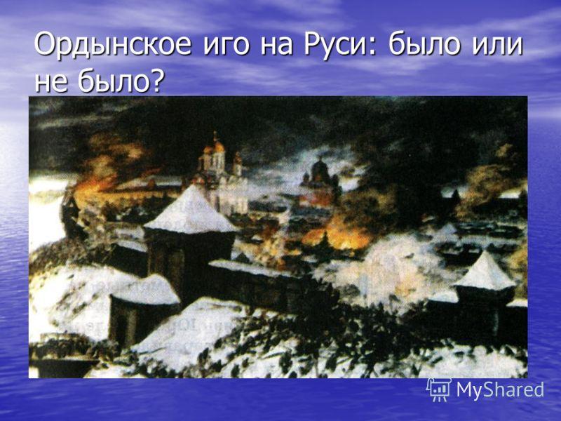 Ордынское иго на Руси: было или не было?