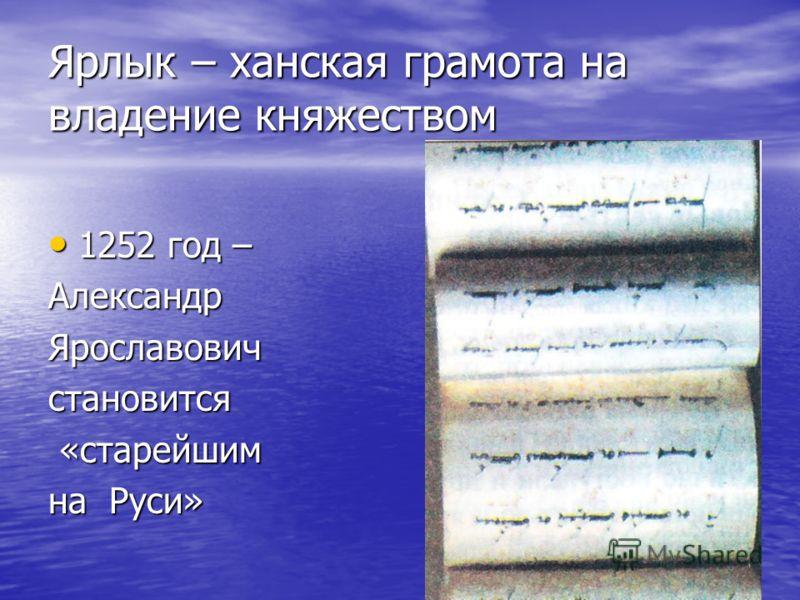 Ярлык – ханская грамота на владение княжеством 1252 год – 1252 год –АлександрЯрославовичстановится «старейшим «старейшим на Руси»