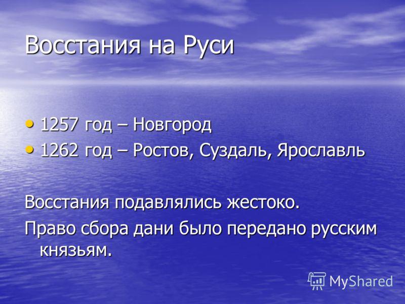 Восстания на Руси 1257 год – Новгород 1257 год – Новгород 1262 год – Ростов, Суздаль, Ярославль 1262 год – Ростов, Суздаль, Ярославль Восстания подавлялись жестоко. Право сбора дани было передано русским князьям.