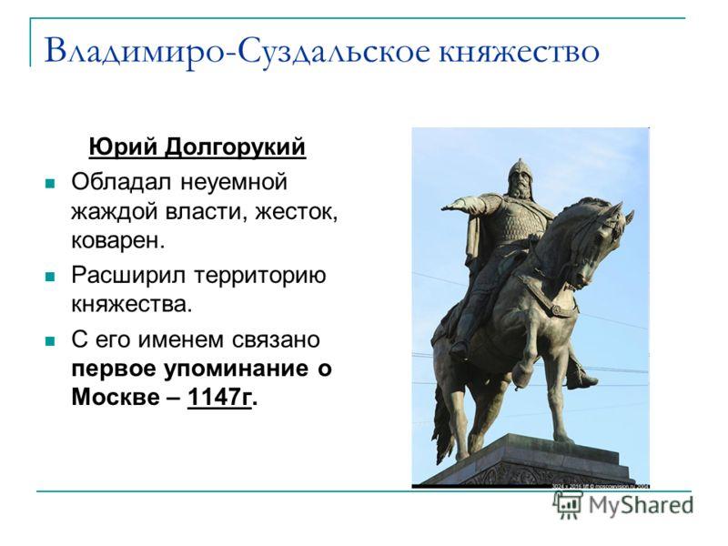 Владимиро-Суздальское княжество Юрий Долгорукий Обладал неуемной жаждой власти, жесток, коварен. Расширил территорию княжества. С его именем связано первое упоминание о Москве – 1147г.