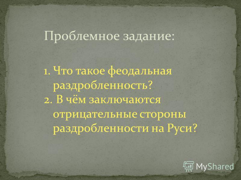 1.Что такое феодальная раздробленность? 2. В чём заключаются отрицательные стороны раздробленности на Руси? Проблемное задание: