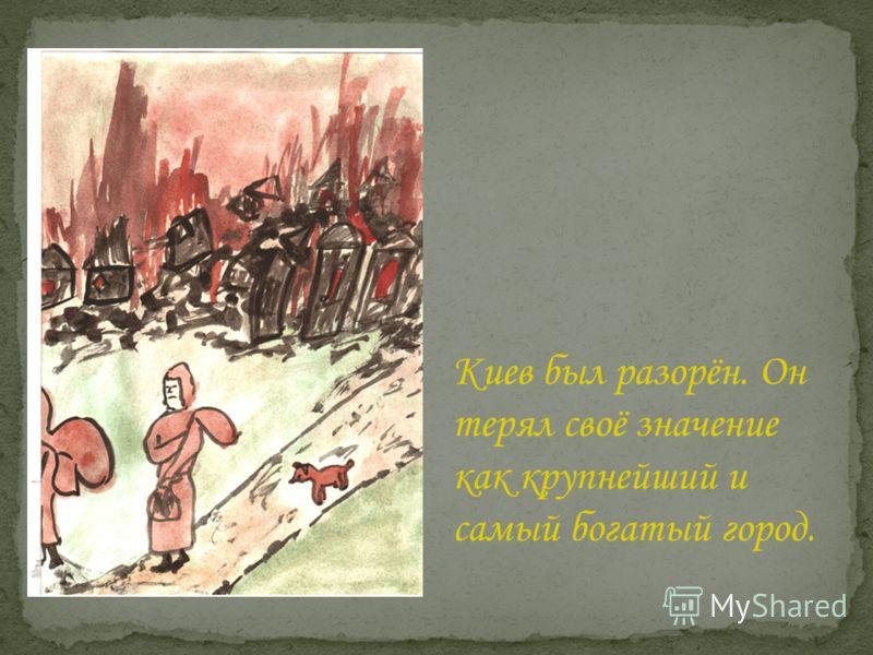 Киев был разорён. Он терял своё значение как крупнейший и самый богатый город.