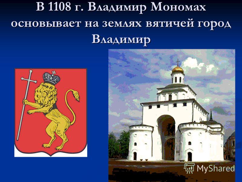 В 1108 г. Владимир Мономах основывает на землях вятичей город Владимир