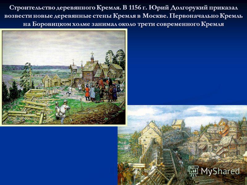 Строительство деревянного Кремля. В 1156 г. Юрий Долгорукий приказал возвести новые деревянные стены Кремля в Москве. Первоначально Кремль на Боровицком холме занимал около трети современного Кремля