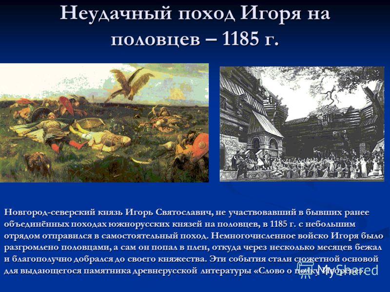 Неудачный поход Игоря на половцев – 1185 г. Новгород-северский князь Игорь Святославич, не участвовавший в бывших ранее объединённых походах южнорусских князей на половцев, в 1185 г. с небольшим отрядом отправился в самостоятельный поход. Немногочисл