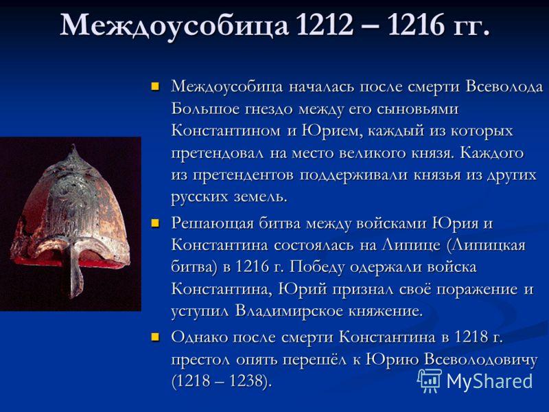 Междоусобица 1212 – 1216 гг. Междоусобица началась после смерти Всеволода Большое гнездо между его сыновьями Константином и Юрием, каждый из которых претендовал на место великого князя. Каждого из претендентов поддерживали князья из других русских зе