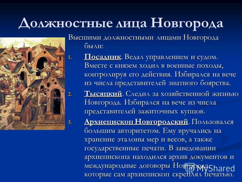 Должностные лица Новгорода Высшими должностными лицами Новгорода были: 1. Посадник. Ведал управлением и судом. Вместе с князем ходил в военные походы, контролируя его действия. Избирался на вече из числа представителей знатного боярства. 2. Тысяцкий.
